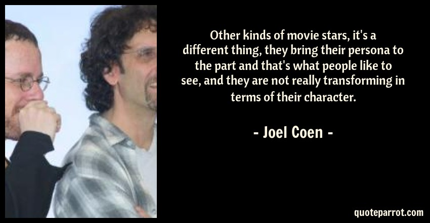 Joel Coen Quote: Other kinds of movie stars, it's a different thing, they bring their persona to the part and that's what people like to see, and they are not really transforming in terms of their character.