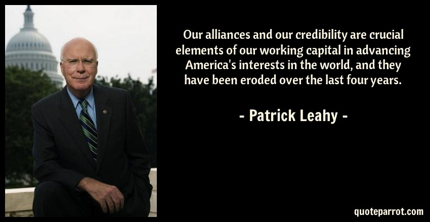 Patrick Leahy Quote: Our alliances and our credibility are crucial elements of our working capital in advancing America's interests in the world, and they have been eroded over the last four years.