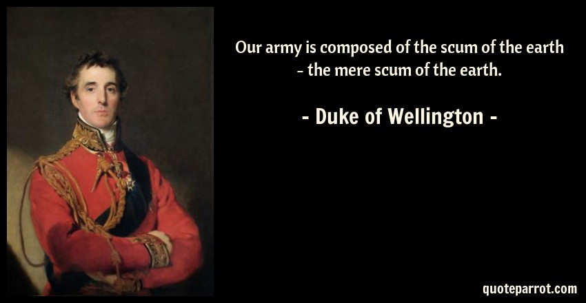Duke of Wellington Quote: Our army is composed of the scum of the earth - the mere scum of the earth.
