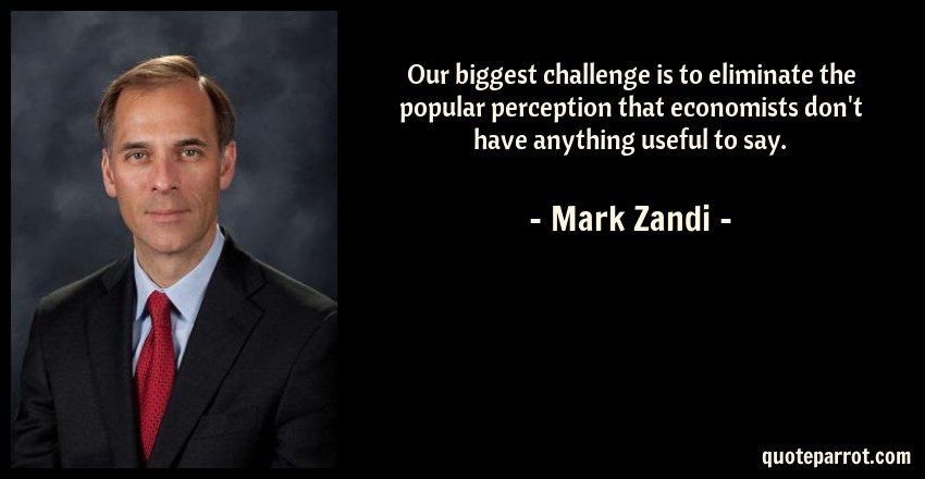 Mark Zandi Quote: Our biggest challenge is to eliminate the popular perception that economists don't have anything useful to say.