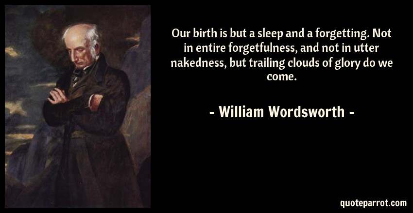 William Wordsworth Quote: Our birth is but a sleep and a forgetting. Not in entire forgetfulness, and not in utter nakedness, but trailing clouds of glory do we come.