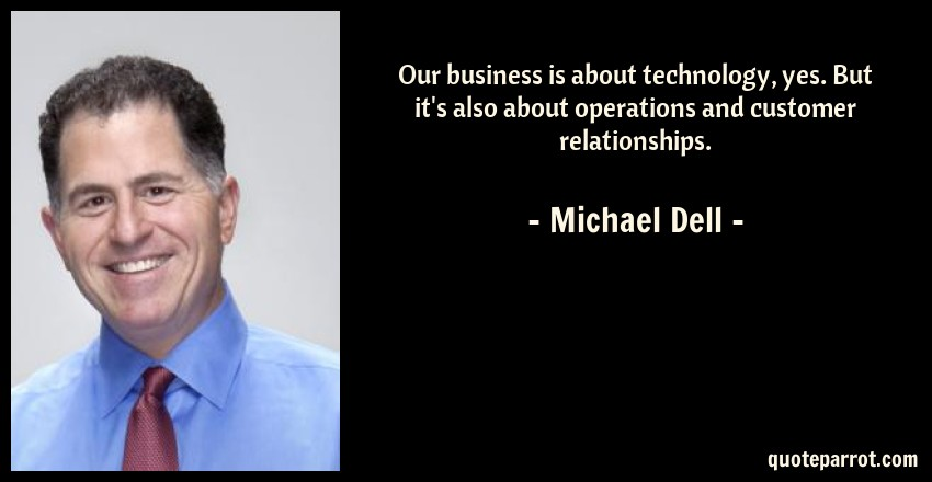 Michael Dell Quote: Our business is about technology, yes. But it's also about operations and customer relationships.