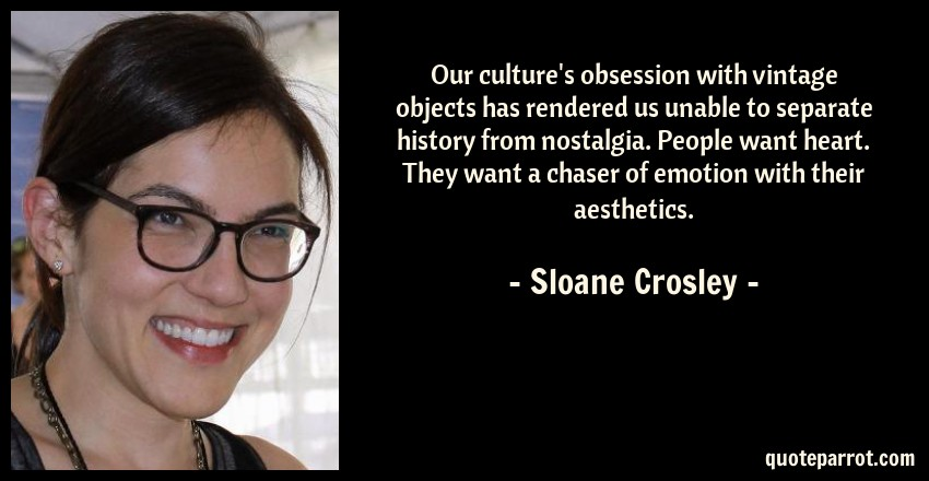 Sloane Crosley Quote: Our culture's obsession with vintage objects has rendered us unable to separate history from nostalgia. People want heart. They want a chaser of emotion with their aesthetics.