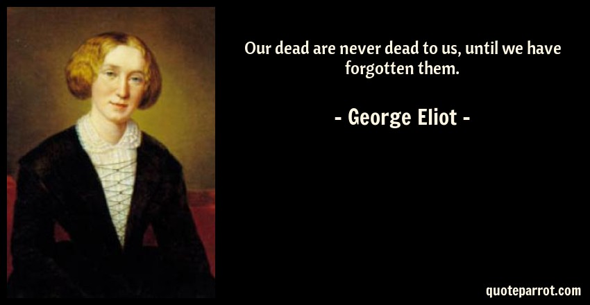 George Eliot Quote: Our dead are never dead to us, until we have forgotten them.