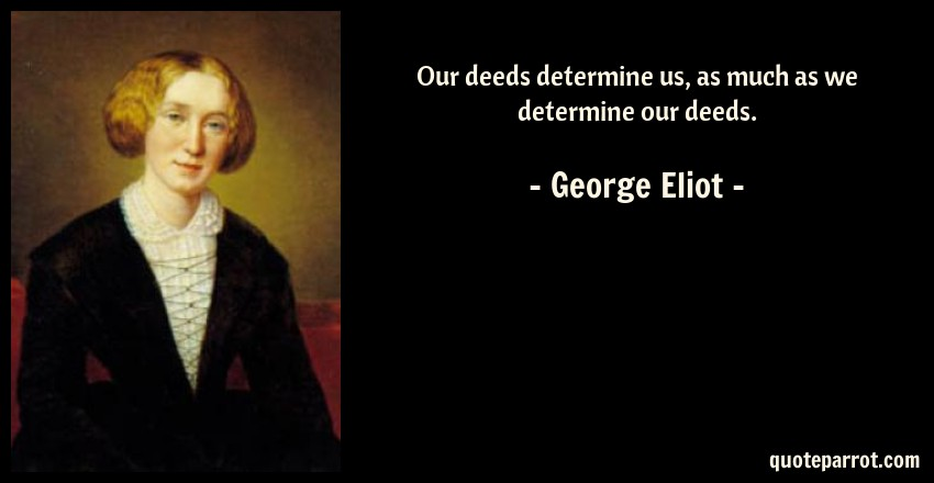 George Eliot Quote: Our deeds determine us, as much as we determine our deeds.