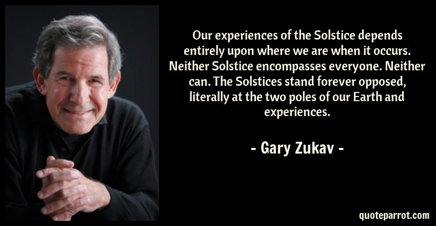 Gary Zukav Quote: Our experiences of the Solstice depends entirely upon where we are when it occurs. Neither Solstice encompasses everyone. Neither can. The Solstices stand forever opposed, literally at the two poles of our Earth and experiences.
