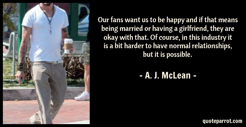 A. J. McLean Quote: Our fans want us to be happy and if that means being married or having a girlfriend, they are okay with that. Of course, in this industry it is a bit harder to have normal relationships, but it is possible.