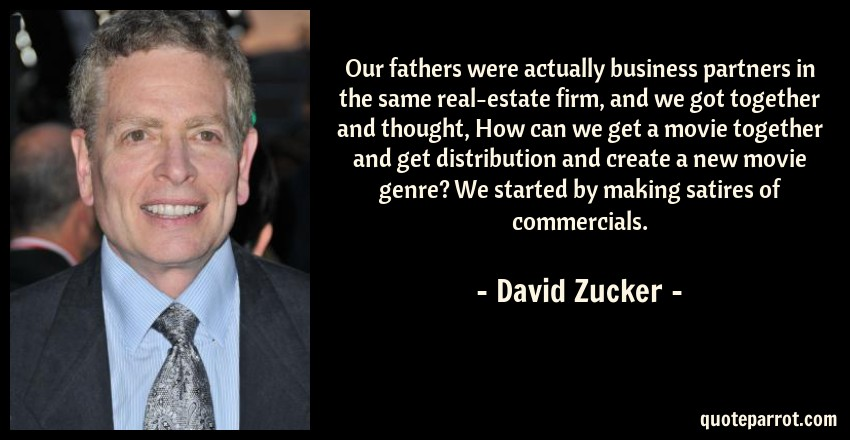 David Zucker Quote: Our fathers were actually business partners in the same real-estate firm, and we got together and thought, How can we get a movie together and get distribution and create a new movie genre? We started by making satires of commercials.