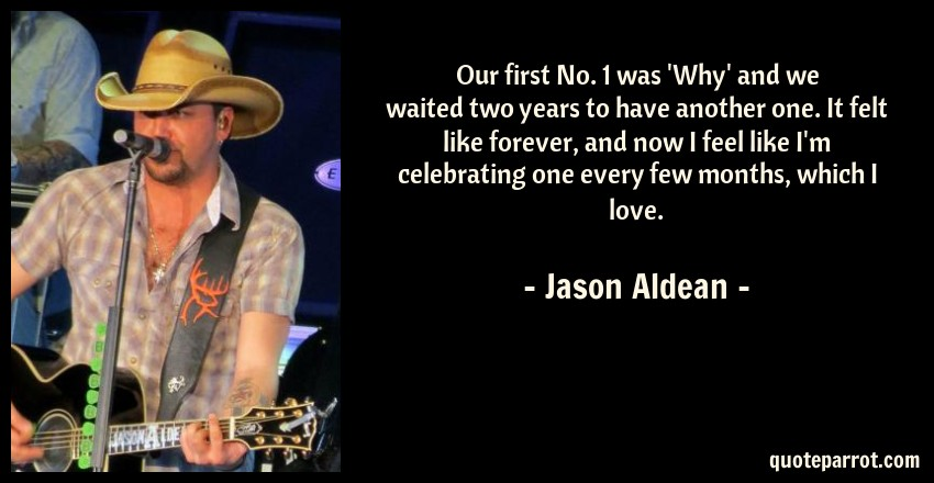 Jason Aldean Quote: Our first No. 1 was 'Why' and we waited two years to have another one. It felt like forever, and now I feel like I'm celebrating one every few months, which I love.