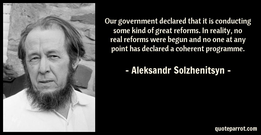 Aleksandr Solzhenitsyn Quote: Our government declared that it is conducting some kind of great reforms. In reality, no real reforms were begun and no one at any point has declared a coherent programme.
