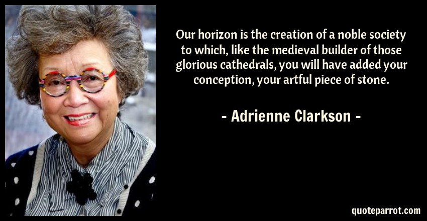 Adrienne Clarkson Quote: Our horizon is the creation of a noble society to which, like the medieval builder of those glorious cathedrals, you will have added your conception, your artful piece of stone.