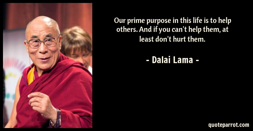 Dalai Lama Quote: Our prime purpose in this life is to help others. And if you can't help them, at least don't hurt them.