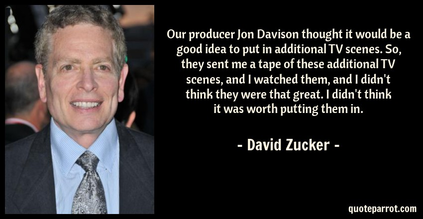 David Zucker Quote: Our producer Jon Davison thought it would be a good idea to put in additional TV scenes. So, they sent me a tape of these additional TV scenes, and I watched them, and I didn't think they were that great. I didn't think it was worth putting them in.