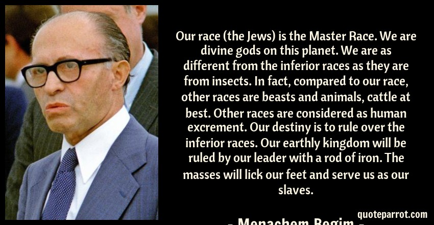 Menachem Begim Quote: Our race (the Jews) is the Master Race. We are divine gods on this planet. We are as different from the inferior races as they are from insects. In fact, compared to our race, other races are beasts and animals, cattle at best. Other races are considered as human excrement. Our destiny is to rule over the inferior races. Our earthly kingdom will be ruled by our leader with a rod of iron. The masses will lick our feet and serve us as our slaves.
