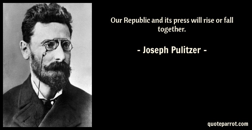 Joseph Pulitzer Quote: Our Republic and its press will rise or fall together.