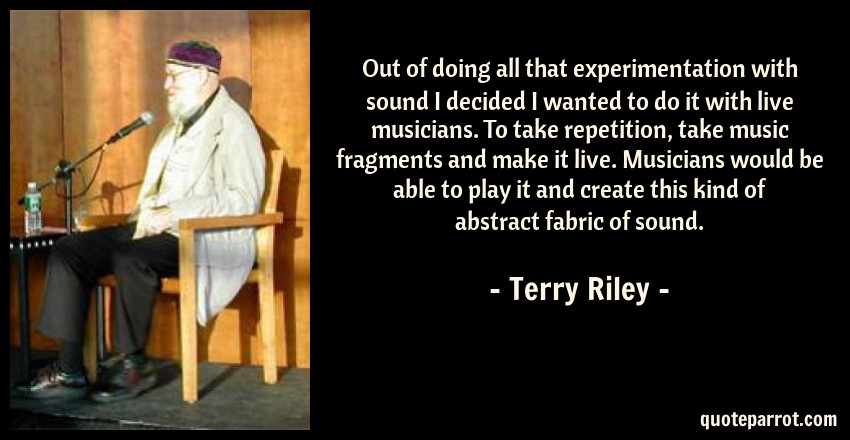Terry Riley Quote: Out of doing all that experimentation with sound I decided I wanted to do it with live musicians. To take repetition, take music fragments and make it live. Musicians would be able to play it and create this kind of abstract fabric of sound.