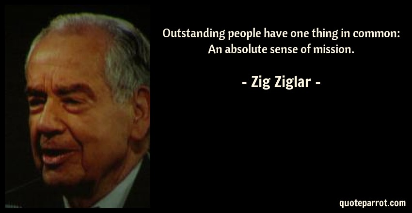 Zig Ziglar Quote: Outstanding people have one thing in common: An absolute sense of mission.
