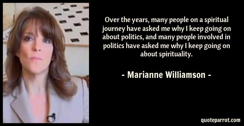 Marianne Williamson Quote: Over the years, many people on a spiritual journey have asked me why I keep going on about politics, and many people involved in politics have asked me why I keep going on about spirituality.