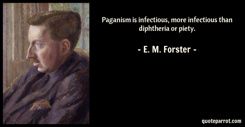 E. M. Forster Quote: Paganism is infectious, more infectious than diphtheria or piety.