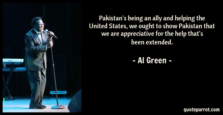 Al Green Quote: Pakistan's being an ally and helping the United States, we ought to show Pakistan that we are appreciative for the help that's been extended.