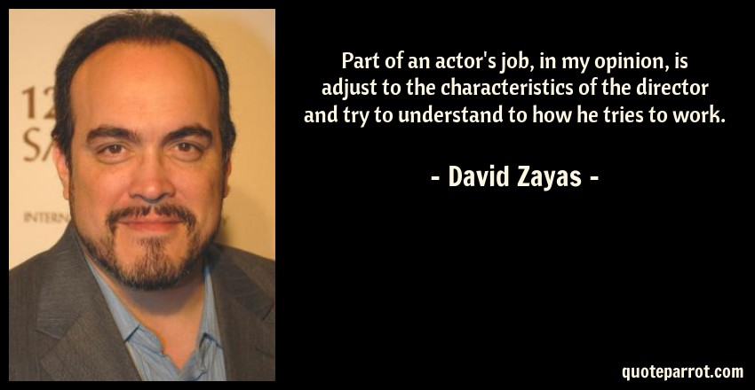 David Zayas Quote: Part of an actor's job, in my opinion, is adjust to the characteristics of the director and try to understand to how he tries to work.