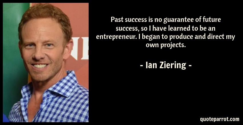 Ian Ziering Quote: Past success is no guarantee of future success, so I have learned to be an entrepreneur. I began to produce and direct my own projects.