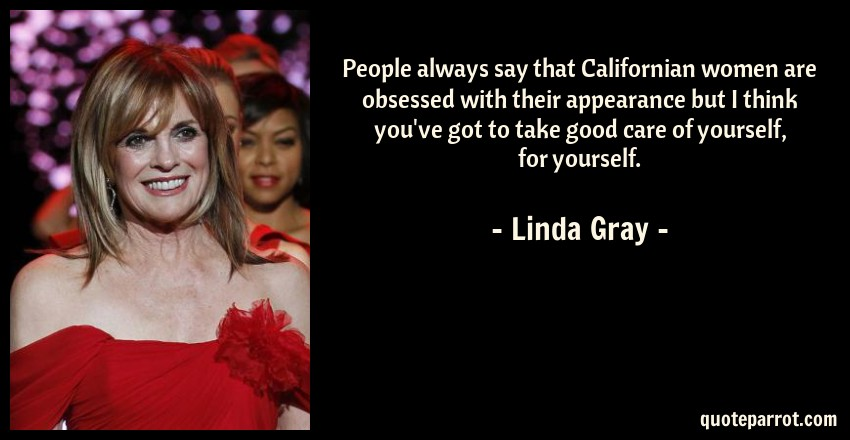 Linda Gray Quote: People always say that Californian women are obsessed with their appearance but I think you've got to take good care of yourself, for yourself.