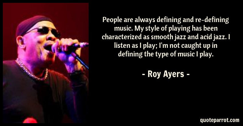 Roy Ayers Quote: People are always defining and re-defining music. My style of playing has been characterized as smooth jazz and acid jazz. I listen as I play; I'm not caught up in defining the type of music I play.
