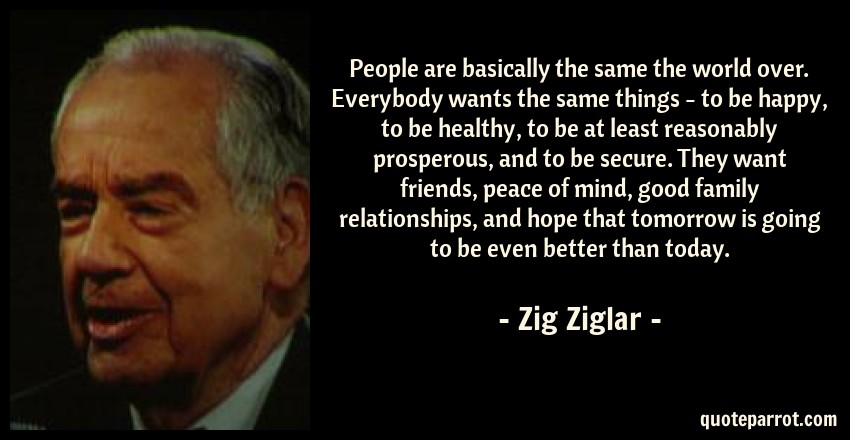 Zig Ziglar Quote: People are basically the same the world over. Everybody wants the same things - to be happy, to be healthy, to be at least reasonably prosperous, and to be secure. They want friends, peace of mind, good family relationships, and hope that tomorrow is going to be even better than today.