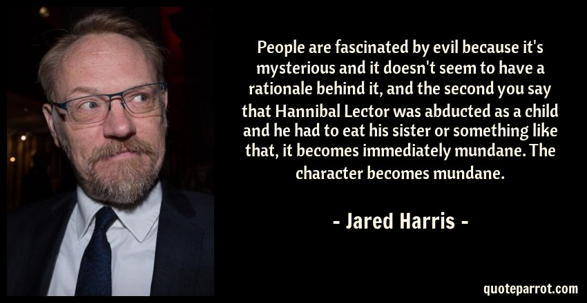 Jared Harris Quote: People are fascinated by evil because it's mysterious and it doesn't seem to have a rationale behind it, and the second you say that Hannibal Lector was abducted as a child and he had to eat his sister or something like that, it becomes immediately mundane. The character becomes mundane.