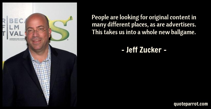 Jeff Zucker Quote: People are looking for original content in many different places, as are advertisers. This takes us into a whole new ballgame.