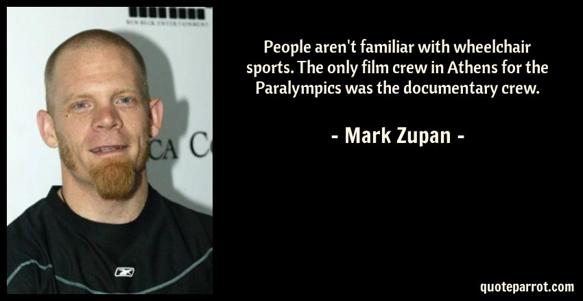 Mark Zupan Quote: People aren't familiar with wheelchair sports. The only film crew in Athens for the Paralympics was the documentary crew.