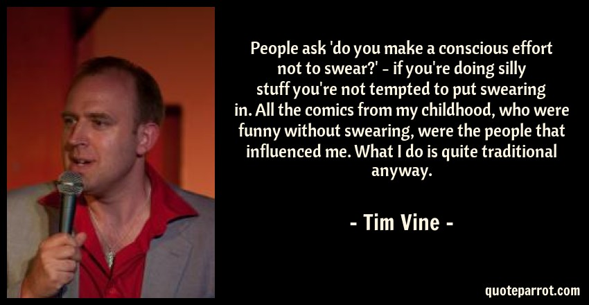 Tim Vine Quote: People ask 'do you make a conscious effort not to swear?' - if you're doing silly stuff you're not tempted to put swearing in. All the comics from my childhood, who were funny without swearing, were the people that influenced me. What I do is quite traditional anyway.
