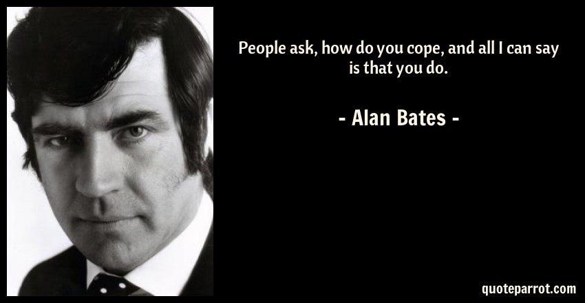 Alan Bates Quote: People ask, how do you cope, and all I can say is that you do.