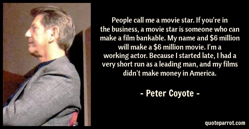 Peter Coyote Quote: People call me a movie star. If you're in the business, a movie star is someone who can make a film bankable. My name and $6 million will make a $6 million movie. I'm a working actor. Because I started late, I had a very short run as a leading man, and my films didn't make money in America.