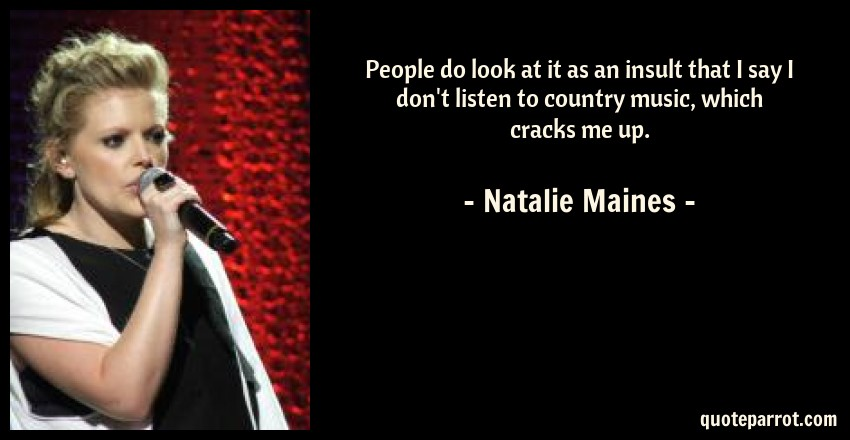 Natalie Maines Quote: People do look at it as an insult that I say I don't listen to country music, which cracks me up.