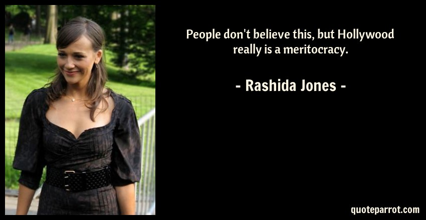 Rashida Jones Quote: People don't believe this, but Hollywood really is a meritocracy.