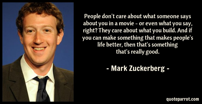 Mark Zuckerberg Quote: People don't care about what someone says about you in a movie - or even what you say, right? They care about what you build. And if you can make something that makes people's life better, then that's something that's really good.