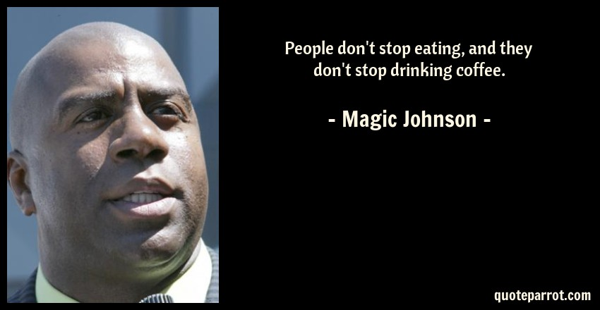 Magic Johnson Quote: People don't stop eating, and they don't stop drinking coffee.