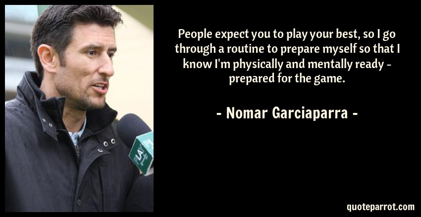Nomar Garciaparra Quote: People expect you to play your best, so I go through a routine to prepare myself so that I know I'm physically and mentally ready - prepared for the game.