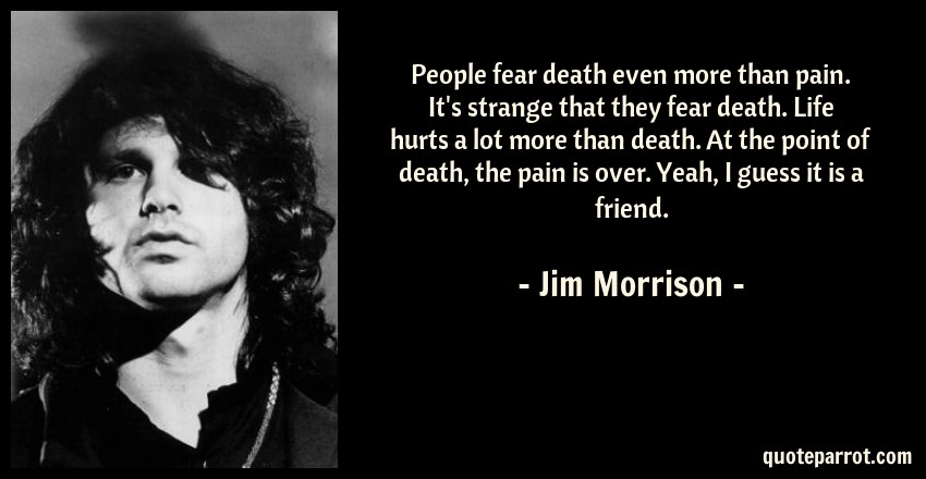 Jim Morrison Quote: People fear death even more than pain. It's strange that they fear death. Life hurts a lot more than death. At the point of death, the pain is over. Yeah, I guess it is a friend.