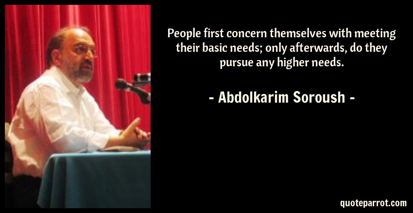 Abdolkarim Soroush Quote: People first concern themselves with meeting their basic needs; only afterwards, do they pursue any higher needs.