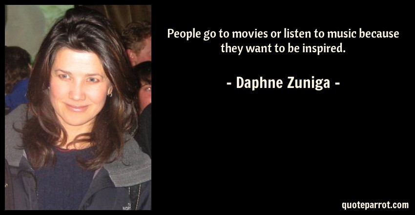 Daphne Zuniga Quote: People go to movies or listen to music because they want to be inspired.
