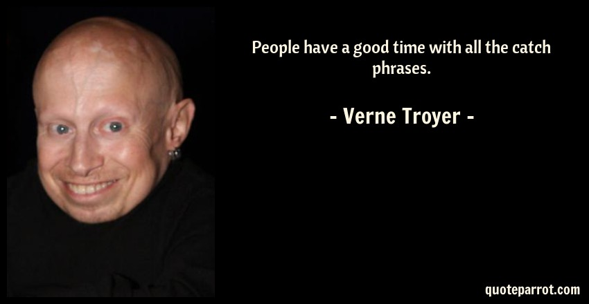 People have a good time with all the catch phrases. by Verne
