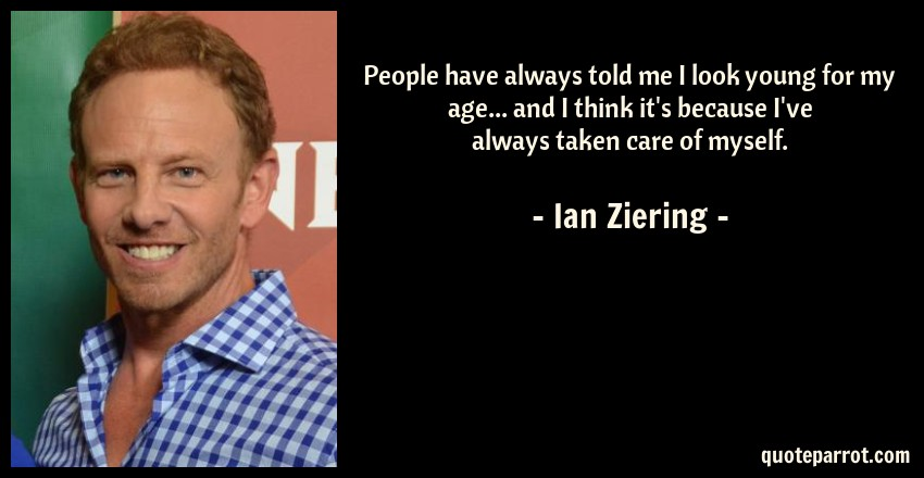 Ian Ziering Quote: People have always told me I look young for my age... and I think it's because I've always taken care of myself.