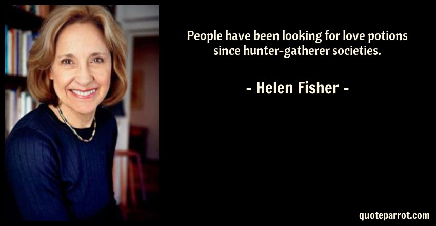 Helen Fisher Quote: People have been looking for love potions since hunter-gatherer societies.