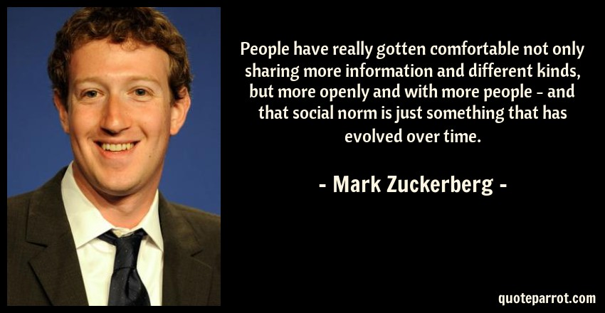 Mark Zuckerberg Quote: People have really gotten comfortable not only sharing more information and different kinds, but more openly and with more people - and that social norm is just something that has evolved over time.