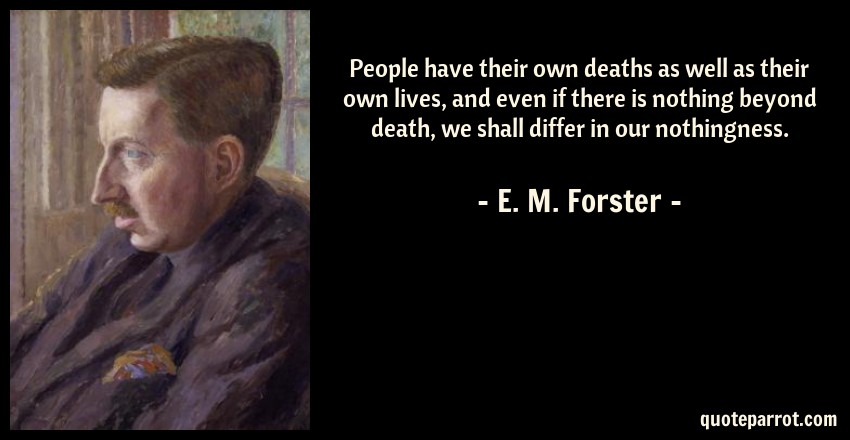E. M. Forster Quote: People have their own deaths as well as their own lives, and even if there is nothing beyond death, we shall differ in our nothingness.