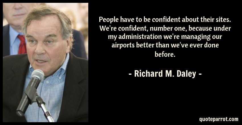 Richard M. Daley Quote: People have to be confident about their sites. We're confident, number one, because under my administration we're managing our airports better than we've ever done before.