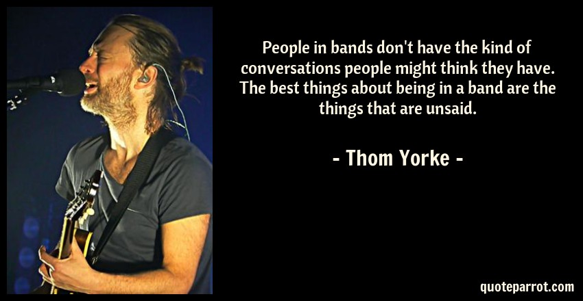 Thom Yorke Quote: People in bands don't have the kind of conversations people might think they have. The best things about being in a band are the things that are unsaid.